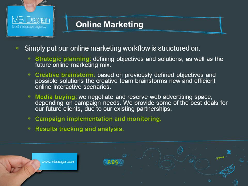 Online Marketing Simply put our online marketing workflow is structured on: Strategic planning: defining objectives and solutions, as well as the future online marketing mix.