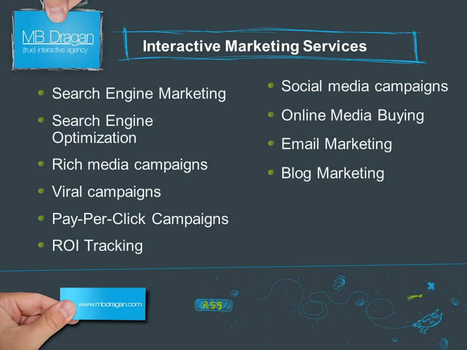 Interactive Marketing Services Search Engine Marketing Search Engine Optimization Rich media campaigns Viral campaigns Pay-Per-Click Campaigns ROI Tracking Social media campaigns Online Media Buying Email Marketing Blog Marketing