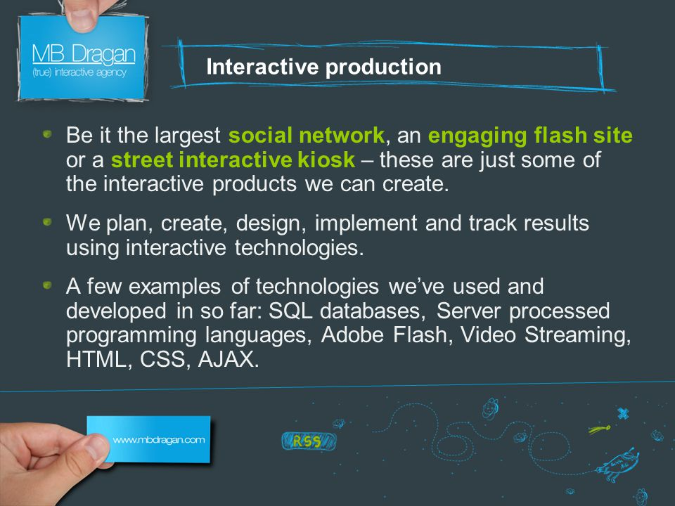 Interactive production Be it the largest social network, an engaging flash site or a street interactive kiosk – these are just some of the interactive products we can create.