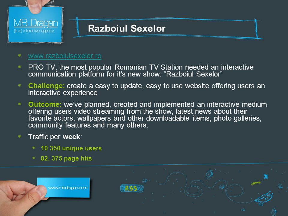 Razboiul Sexelor www.razboiulsexelor.ro PRO TV, the most popular Romanian TV Station needed an interactive communication platform for it's new show: Razboiul Sexelor Challenge: create a easy to update, easy to use website offering users an interactive experience Outcome: we've planned, created and implemented an interactive medium offering users video streaming from the show, latest news about their favorite actors, wallpapers and other downloadable items, photo galleries, community features and many others.