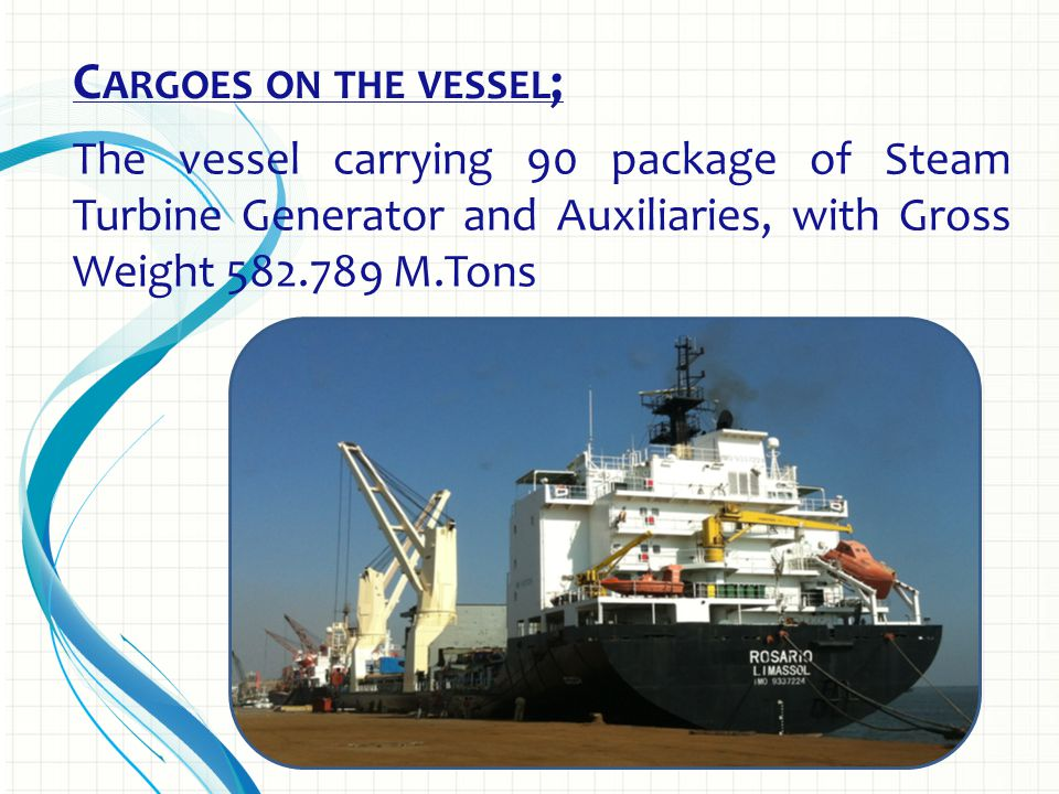 C ARGOES ON THE VESSEL ; The vessel carrying 90 package of Steam Turbine Generator and Auxiliaries, with Gross Weight 582.789 M.Tons