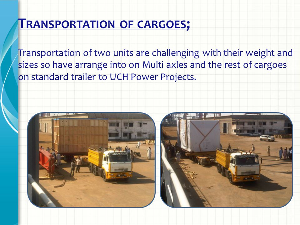 T RANSPORTATION OF CARGOES ; Transportation of two units are challenging with their weight and sizes so have arrange into on Multi axles and the rest of cargoes on standard trailer to UCH Power Projects.
