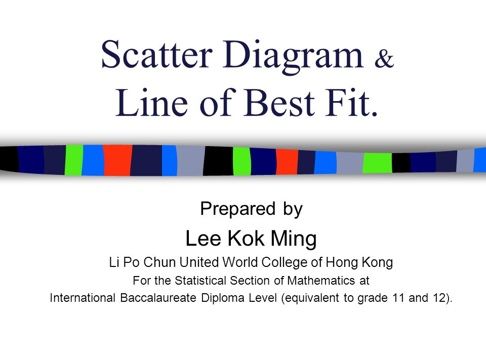 Objectives: At the end of this presentation you should be able to: plot a scatter diagram, find out the direction, form, and the qualitative strength of the relationship, and to draw a line of best fit by inspection.
