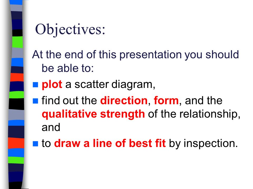 Objectives: At the end of this presentation you should be able to: plot a scatter diagram, find out the direction, form, and the qualitative strength