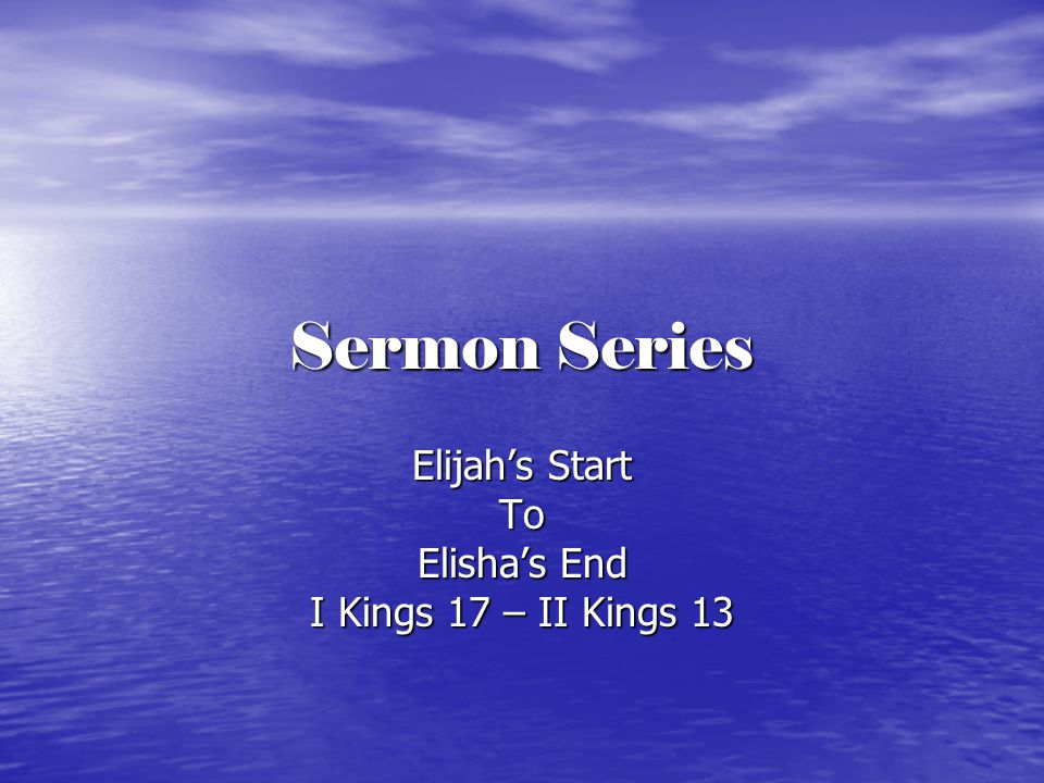 Sermon Series Elijah's Start To Elisha's End I Kings 17 – II Kings 13