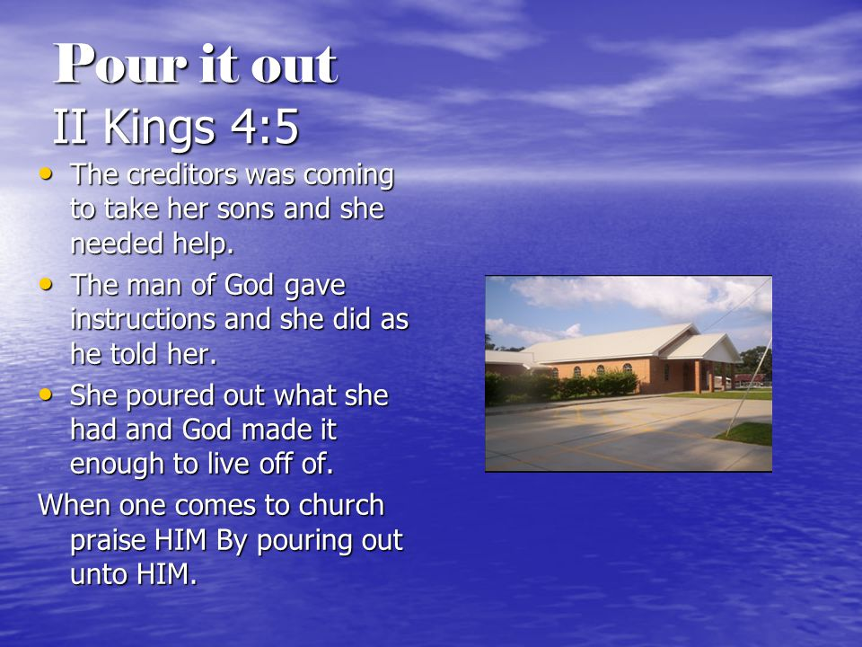 Pour it out II Kings 4:5 The creditors was coming to take her sons and she needed help.