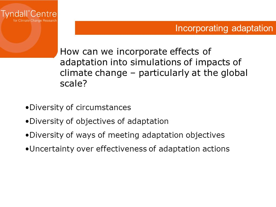 Incorporating adaptation How can we incorporate effects of adaptation into simulations of impacts of climate change – particularly at the global scale.