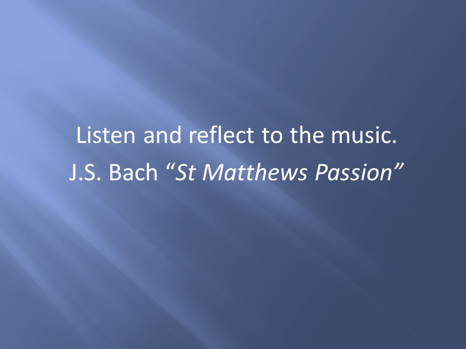 "Listen and reflect to the music. J.S. Bach ""St Matthews Passion"""