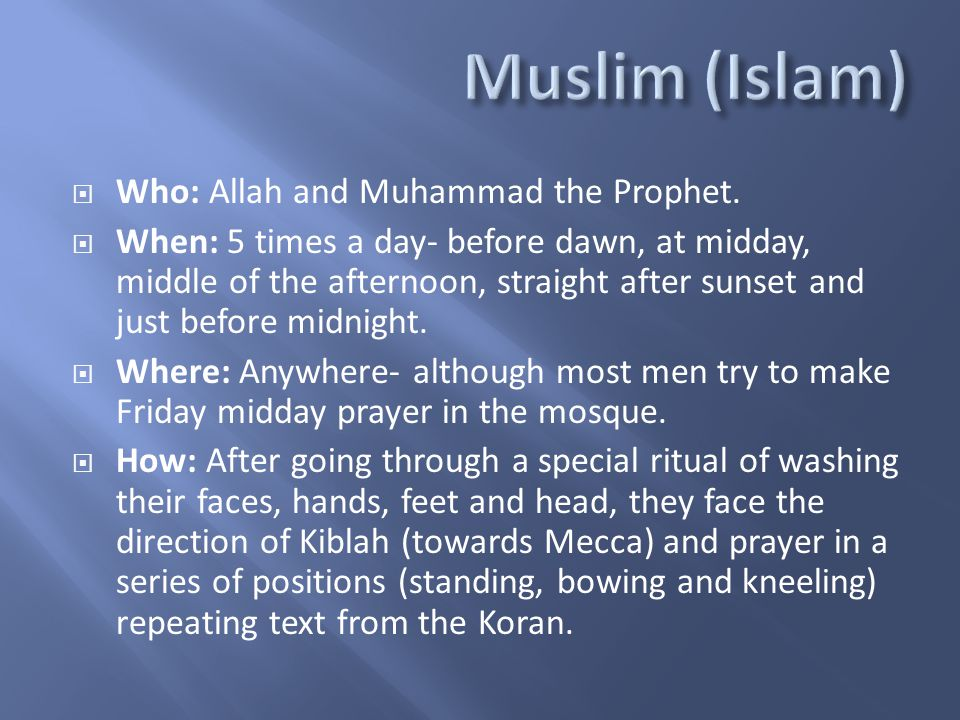  Who: Allah and Muhammad the Prophet.  When: 5 times a day- before dawn, at midday, middle of the afternoon, straight after sunset and just before m