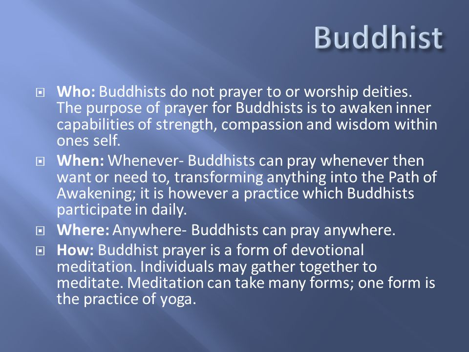  Who: Buddhists do not prayer to or worship deities. The purpose of prayer for Buddhists is to awaken inner capabilities of strength, compassion and