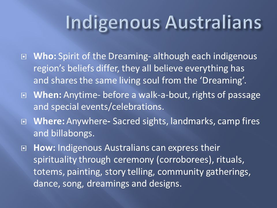  Who: Spirit of the Dreaming- although each indigenous region's beliefs differ, they all believe everything has and shares the same living soul from