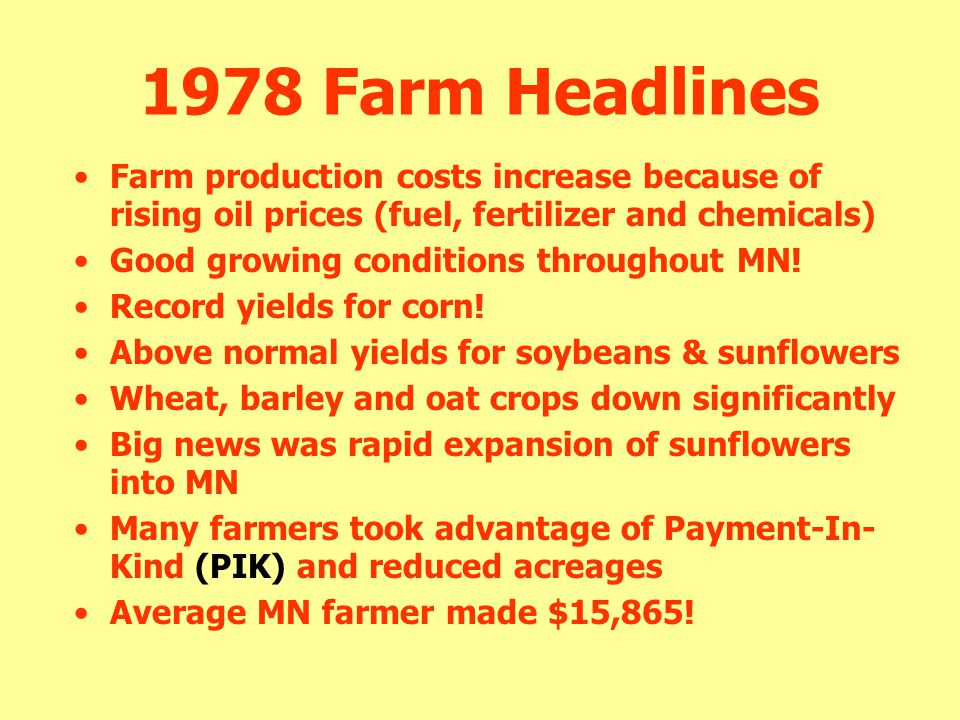 1978 Farm Headlines Farm production costs increase because of rising oil prices (fuel, fertilizer and chemicals) Good growing conditions throughout MN