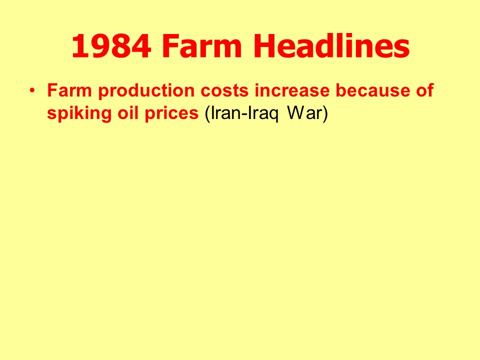 1984 Farm Headlines Farm production costs increase because of spiking oil prices (Iran-Iraq War)