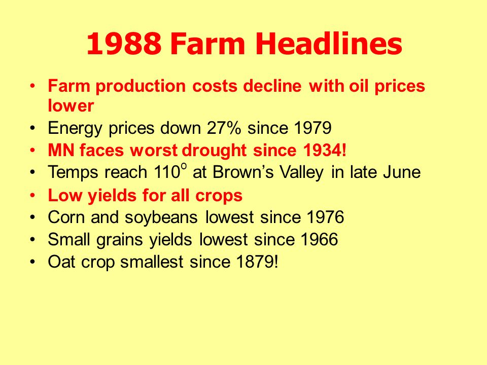 1988 Farm Headlines Low yields for all crops Corn and soybeans lowest since 1976 Small grains yields lowest since 1966 Oat crop smallest since 1879! F