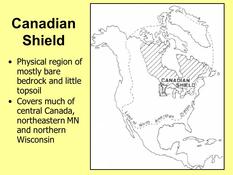 Canadian Shield Physical region of mostly bare bedrock and little topsoil Covers much of central Canada, northeastern MN and northern Wisconsin