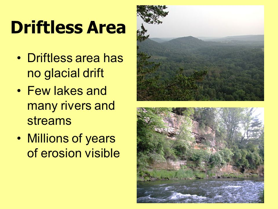 Driftless Area Driftless area has no glacial drift Few lakes and many rivers and streams Millions of years of erosion visible