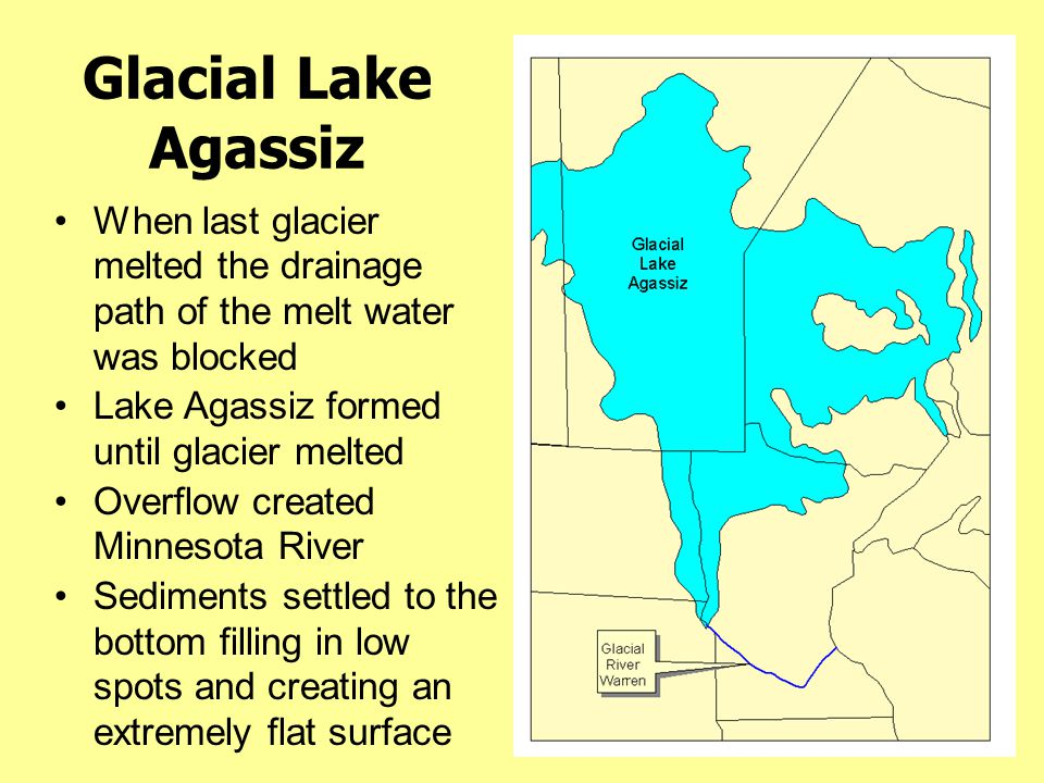 Glacial Lake Agassiz When last glacier melted the drainage path of the melt water was blocked Lake Agassiz formed until glacier melted Overflow create