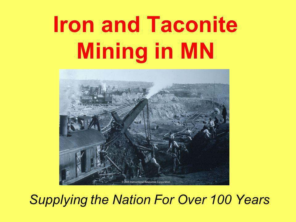 Iron Ore = Steel Iron ore is main ingredient in production of steel 98% of iron ore is used to manufacture steel MN produces about 80% of the nation's iron ore Minnesota has led the nation in its production since the 1880s