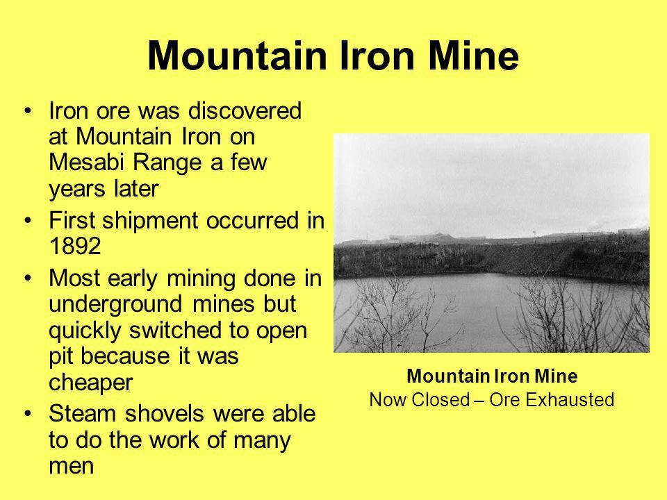 Mountain Iron Mine Iron ore was discovered at Mountain Iron on Mesabi Range a few years later First shipment occurred in 1892 Most early mining done i