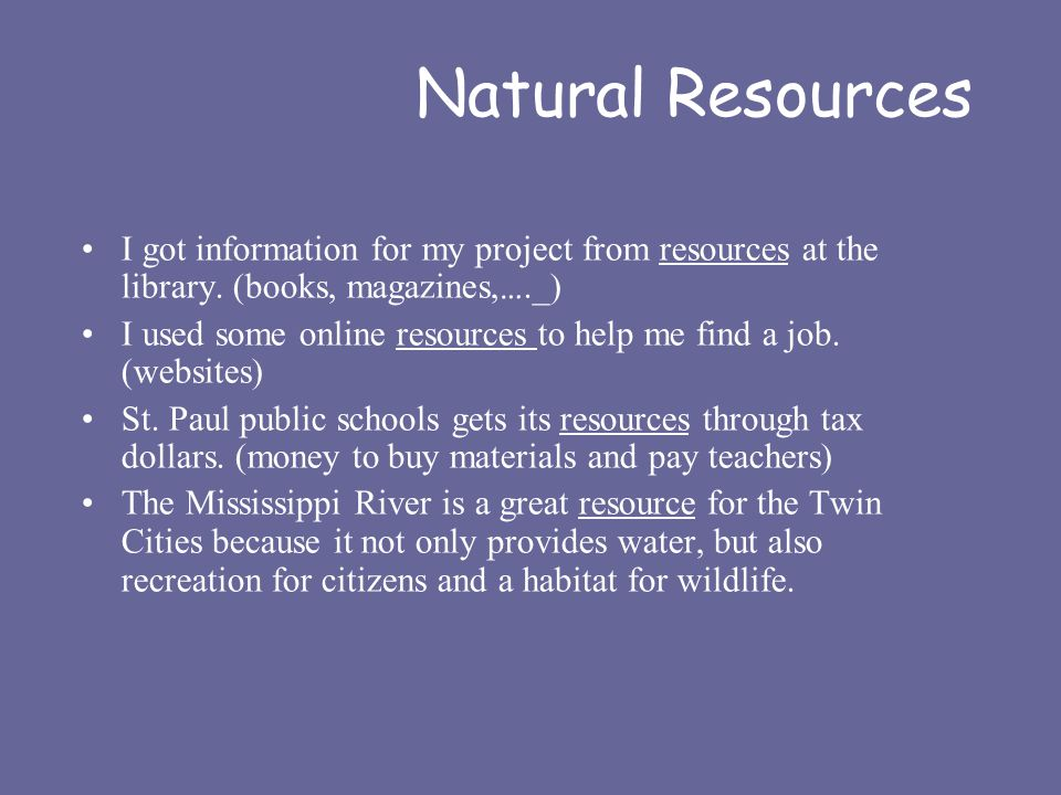 Natural Resources I got information for my project from resources at the library. (books, magazines, …._) I used some online resources to help me find