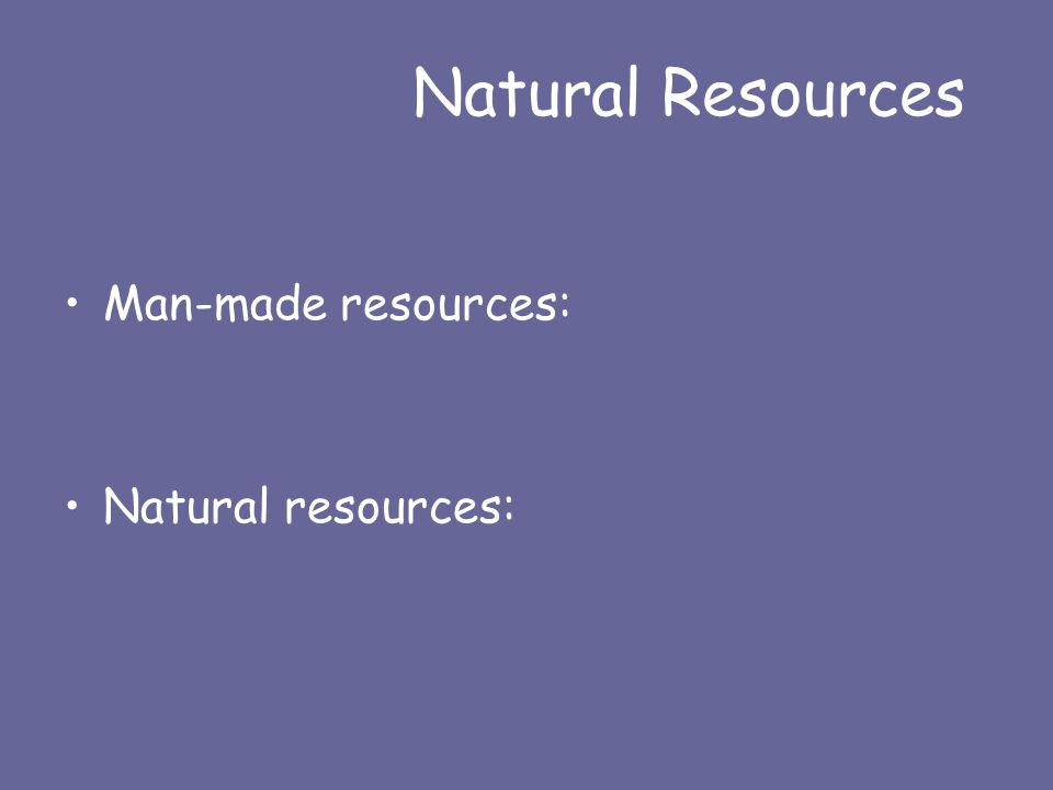 Natural Resources Man-made resources: Natural resources: