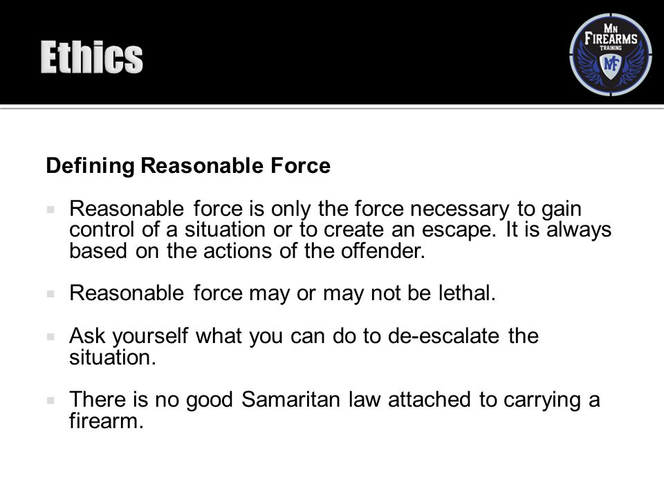 Defining Reasonable Force  Reasonable force is only the force necessary to gain control of a situation or to create an escape. It is always based on