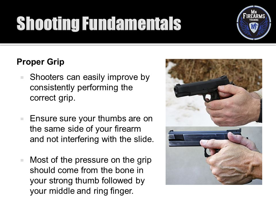 Proper Grip  Shooters can easily improve by consistently performing the correct grip.  Ensure sure your thumbs are on the same side of your firearm
