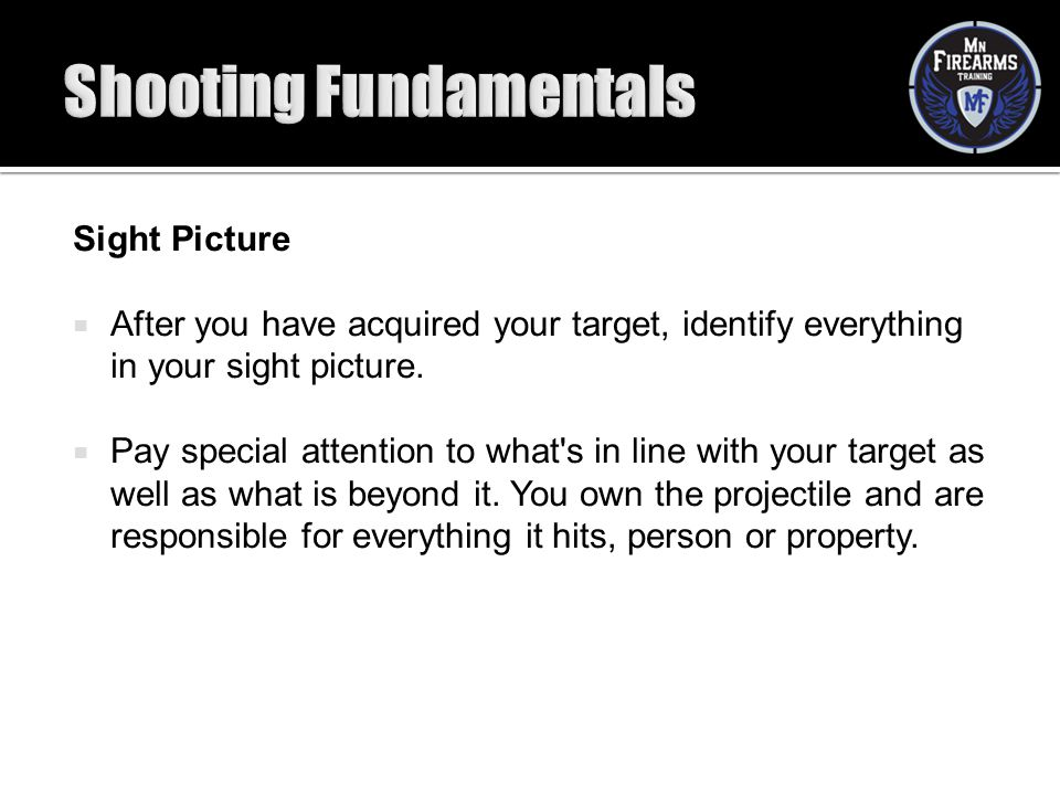Sight Picture  After you have acquired your target, identify everything in your sight picture.  Pay special attention to what's in line with your ta