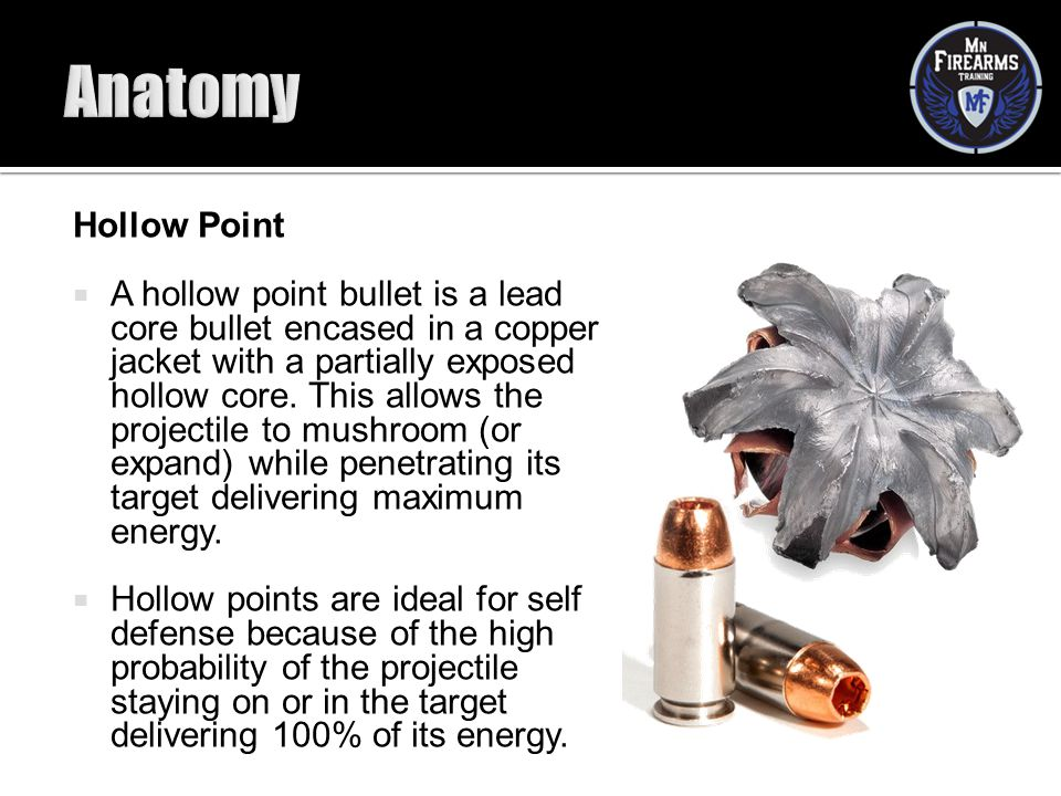 Hollow Point  A hollow point bullet is a lead core bullet encased in a copper jacket with a partially exposed hollow core. This allows the projectile