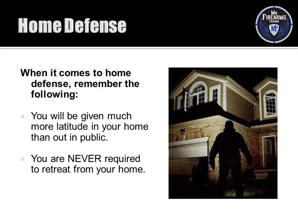 When it comes to home defense, remember the following:  You will be given much more latitude in your home than out in public.  You are NEVER require