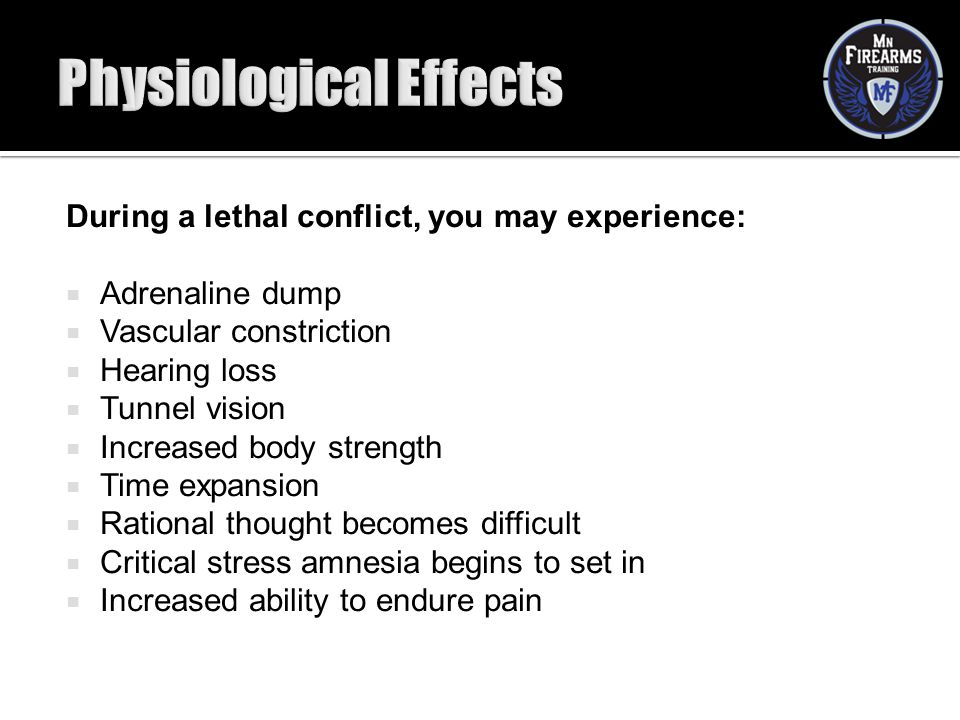 During a lethal conflict, you may experience:  Adrenaline dump  Vascular constriction  Hearing loss  Tunnel vision  Increased body strength  Tim