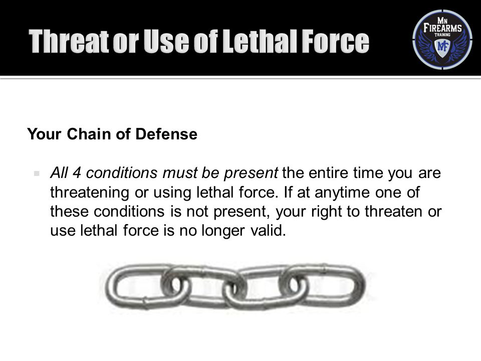 Your Chain of Defense  All 4 conditions must be present the entire time you are threatening or using lethal force. If at anytime one of these conditi