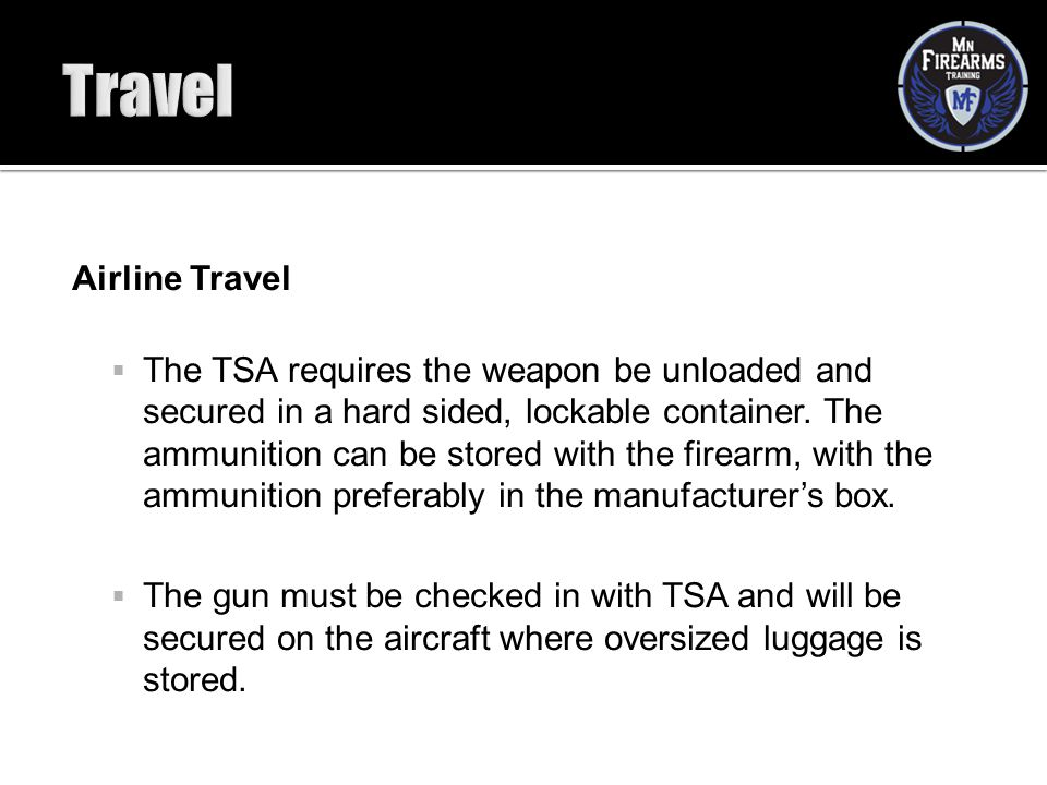 Airline Travel  The TSA requires the weapon be unloaded and secured in a hard sided, lockable container. The ammunition can be stored with the firear