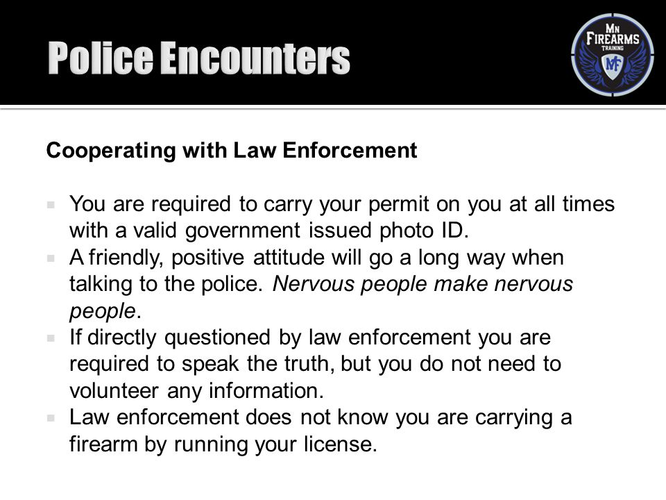 Cooperating with Law Enforcement  You are required to carry your permit on you at all times with a valid government issued photo ID.  A friendly, po