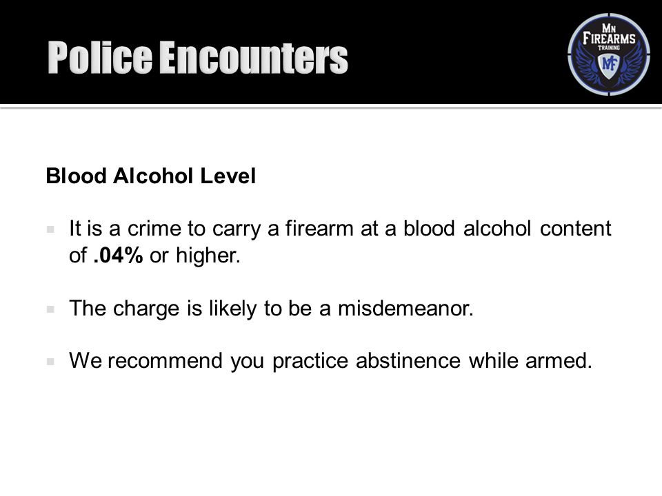 Blood Alcohol Level  It is a crime to carry a firearm at a blood alcohol content of.04% or higher.  The charge is likely to be a misdemeanor.  We r