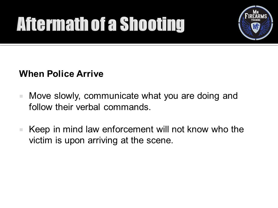 When Police Arrive  Move slowly, communicate what you are doing and follow their verbal commands.  Keep in mind law enforcement will not know who th