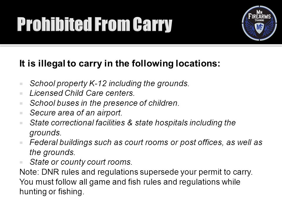 It is illegal to carry in the following locations:  School property K-12 including the grounds.  Licensed Child Care centers.  School buses in the