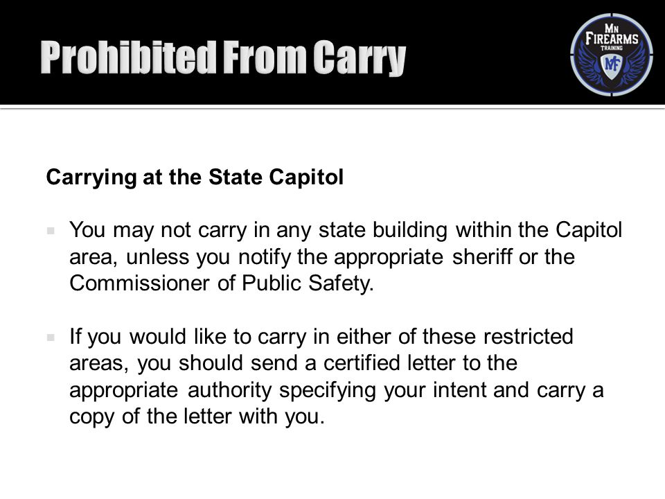 Carrying at the State Capitol  You may not carry in any state building within the Capitol area, unless you notify the appropriate sheriff or the Comm