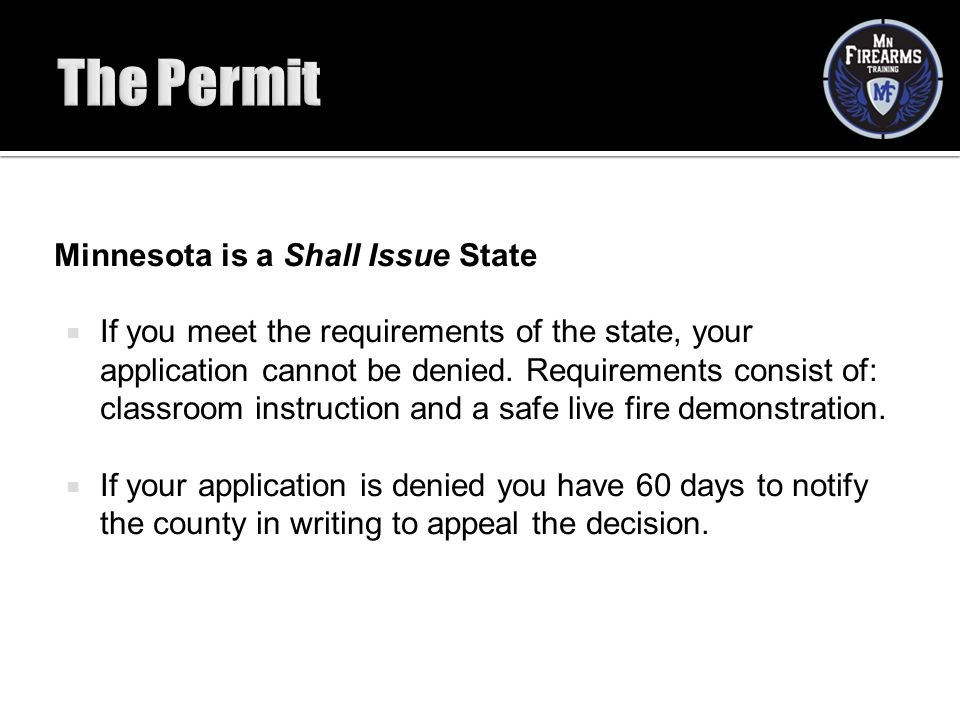 Minnesota is a Shall Issue State  If you meet the requirements of the state, your application cannot be denied. Requirements consist of: classroom in
