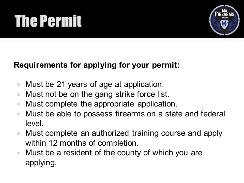 Requirements for applying for your permit:  Must be 21 years of age at application.  Must not be on the gang strike force list.  Must complete the