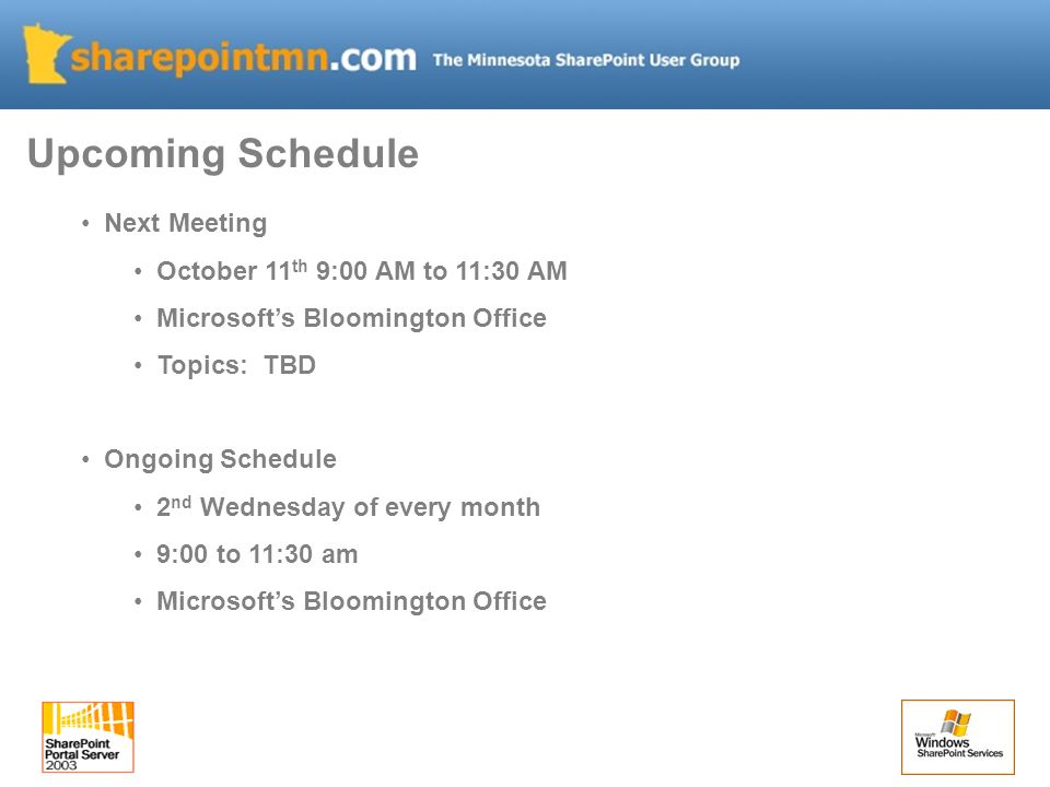 Next Meeting October 11 th 9:00 AM to 11:30 AM Microsoft's Bloomington Office Topics: TBD Ongoing Schedule 2 nd Wednesday of every month 9:00 to 11:30 am Microsoft's Bloomington Office Upcoming Schedule