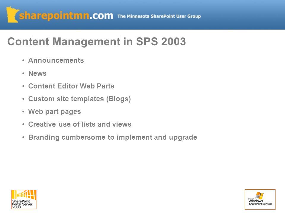Content Management in SPS 2003 Announcements News Content Editor Web Parts Custom site templates (Blogs) Web part pages Creative use of lists and views Branding cumbersome to implement and upgrade