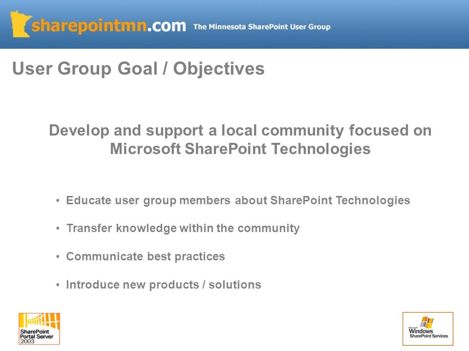 Develop and support a local community focused on Microsoft SharePoint Technologies Educate user group members about SharePoint Technologies Transfer knowledge within the community Communicate best practices Introduce new products / solutions User Group Goal / Objectives