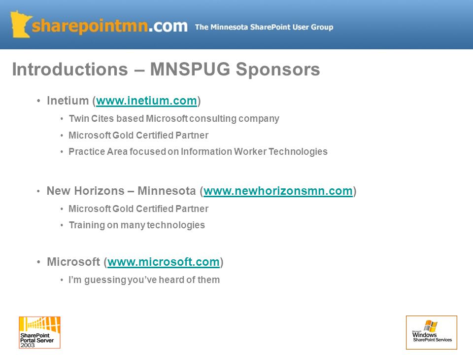 Inetium (www.inetium.com)www.inetium.com Twin Cites based Microsoft consulting company Microsoft Gold Certified Partner Practice Area focused on Information Worker Technologies New Horizons – Minnesota (www.newhorizonsmn.com)www.newhorizonsmn.com Microsoft Gold Certified Partner Training on many technologies Microsoft (www.microsoft.com)www.microsoft.com I'm guessing you've heard of them Introductions – MNSPUG Sponsors