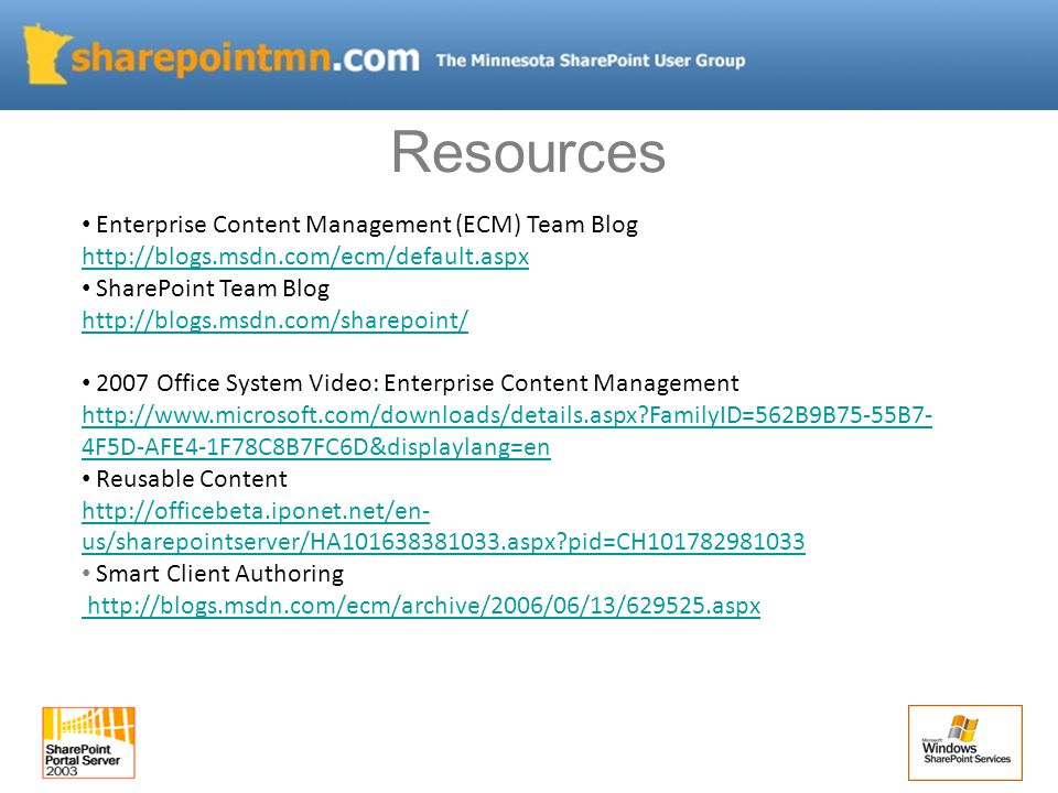 Enterprise Content Management (ECM) Team Blog http://blogs.msdn.com/ecm/default.aspx http://blogs.msdn.com/ecm/default.aspx SharePoint Team Blog http://blogs.msdn.com/sharepoint/ http://blogs.msdn.com/sharepoint/ 2007 Office System Video: Enterprise Content Management http://www.microsoft.com/downloads/details.aspx FamilyID=562B9B75-55B7- 4F5D-AFE4-1F78C8B7FC6D&displaylang=en http://www.microsoft.com/downloads/details.aspx FamilyID=562B9B75-55B7- 4F5D-AFE4-1F78C8B7FC6D&displaylang=en Reusable Content http://officebeta.iponet.net/en- us/sharepointserver/HA101638381033.aspx pid=CH101782981033 http://officebeta.iponet.net/en- us/sharepointserver/HA101638381033.aspx pid=CH101782981033 Smart Client Authoring http://blogs.msdn.com/ecm/archive/2006/06/13/629525.aspx http://blogs.msdn.com/ecm/archive/2006/06/13/629525.aspx Resources