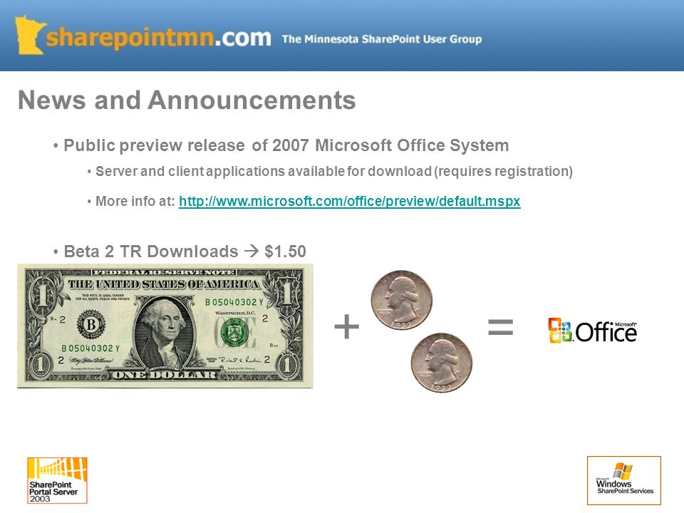 Public preview release of 2007 Microsoft Office System Server and client applications available for download (requires registration) More info at: http://www.microsoft.com/office/preview/default.mspxhttp://www.microsoft.com/office/preview/default.mspx Beta 2 TR Downloads  $1.50 News and Announcements + =