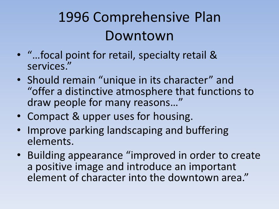 1996 Comprehensive Plan Downtown …focal point for retail, specialty retail & services. Should remain unique in its character and offer a distinctive atmosphere that functions to draw people for many reasons… Compact & upper uses for housing.