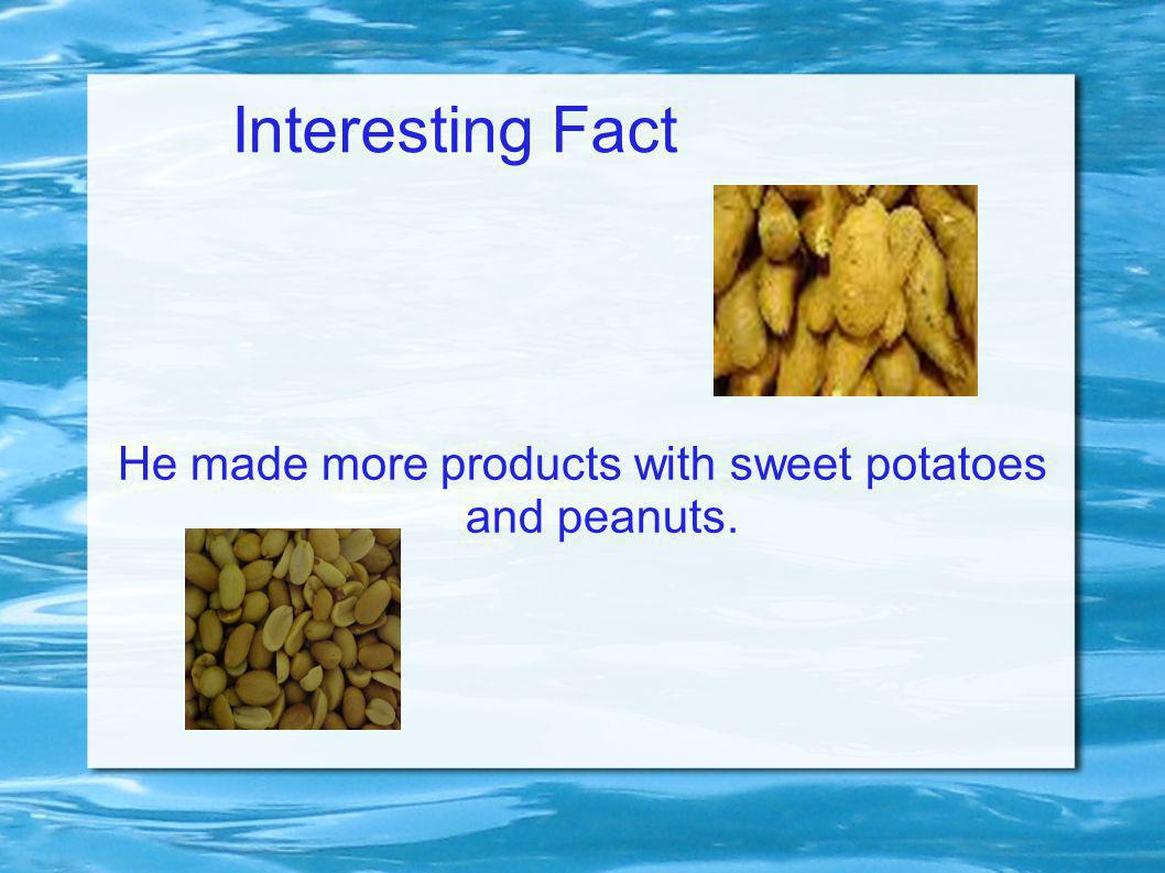 Interesting Fact He made more products with sweet potatoes and peanuts.