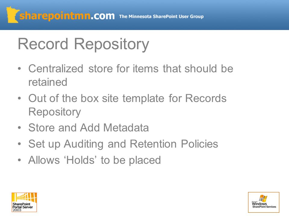 Centralized store for items that should be retained Out of the box site template for Records Repository Store and Add Metadata Set up Auditing and Retention Policies Allows 'Holds' to be placed