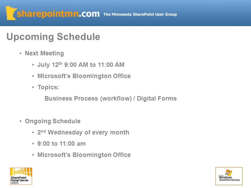 Next Meeting July 12 th 9:00 AM to 11:00 AM Microsoft's Bloomington Office Topics: Business Process (workflow) / Digital Forms Ongoing Schedule 2 nd W